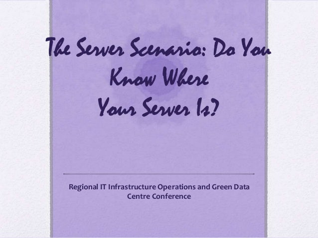 The Server Scenario: Do YouKnow WhereYour Server Is?Regional IT Infrastructure Operations and Green DataCentre Conference