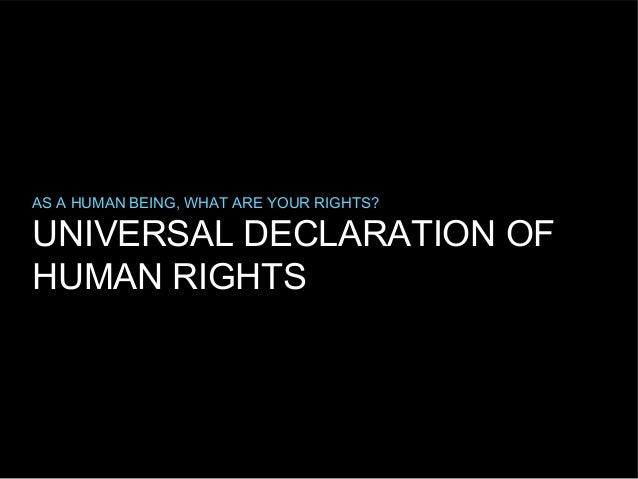 AS A HUMAN BEING, WHAT ARE YOUR RIGHTS?  UNIVERSAL DECLARATION OF HUMAN RIGHTS