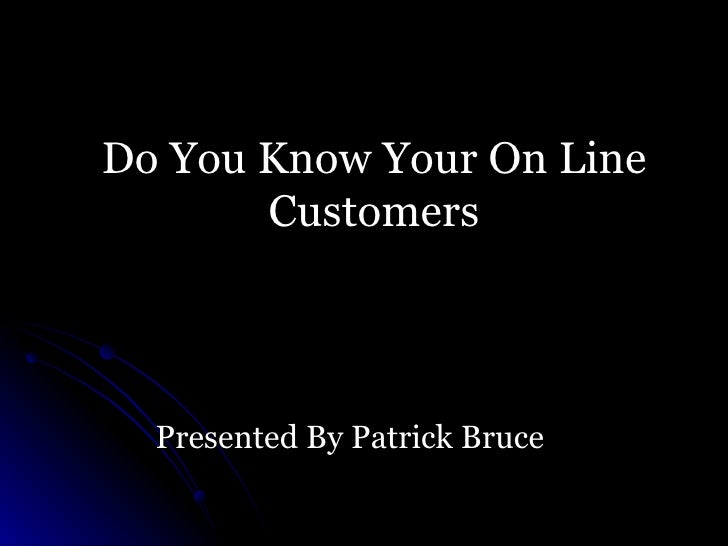 Do You Know Your On Line Customers Presented By Patrick Bruce