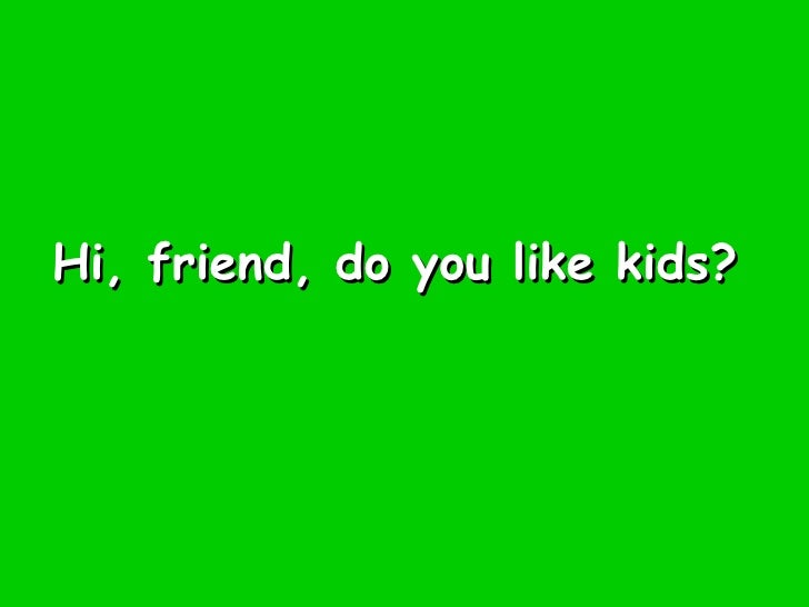 Hi, friend, do you like kids?