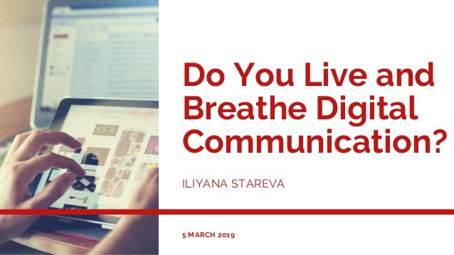 Do You Live and Breathe Digital Communication? ILIYANA STAREVA 5 MARCH 2019