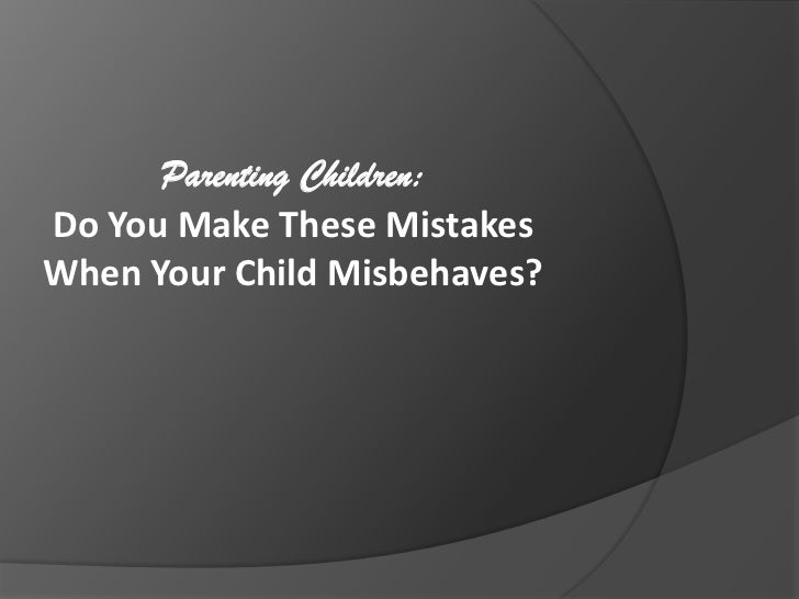 Parenting Children:  <br />Do You Make These Mistakes When Your Child Misbehaves?<br />