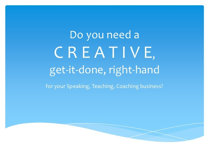 Do you need a   C R E A T I V E, get-it-done, right-handfor your Speaking, Teaching, Coaching business?