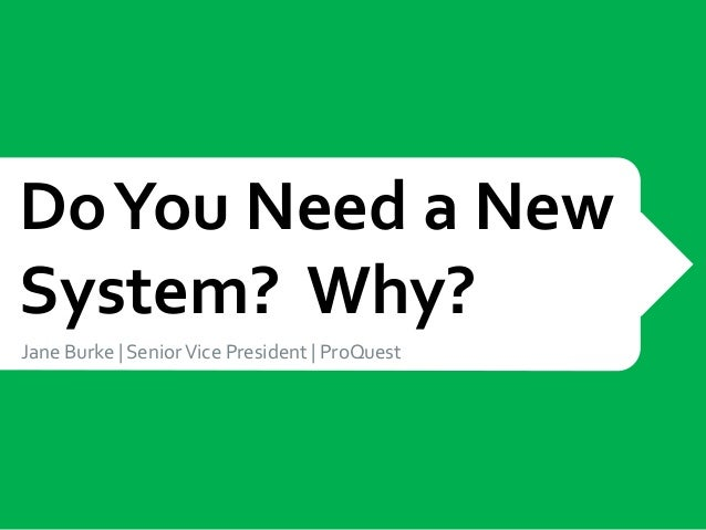 Do You Need a NewSystem? Why?Jane Burke   Senior Vice President   ProQuest