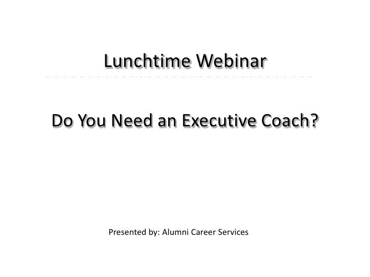 Lunchtime Webinar<br />Do You Need an Executive Coach?<br />Presented by: Alumni Career Services <br />