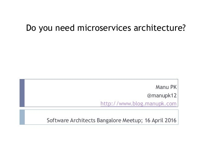 Do you need microservices architecture? Manu PK @manupk12 http://www.blog.manupk.com Software Architects Bangalore Meetup;...