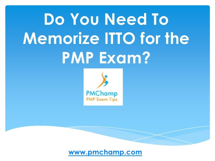 Do You Need To Memorize ITTO for the PMP Exam?<br />www.pmchamp.com<br />