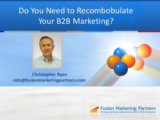 Do You Need to Recombobulate  Your B2B Marketing?  Christopher Ryan  info@fusionmarketingpartners.com