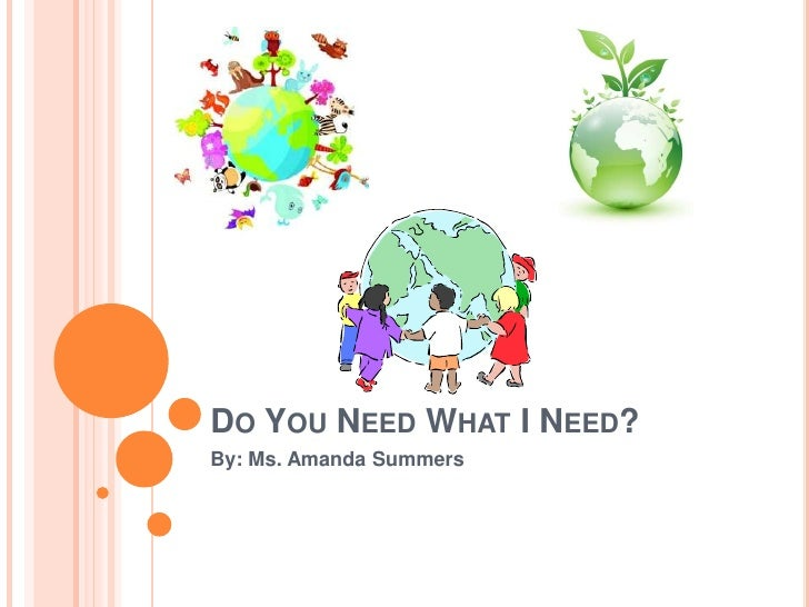 Do You Need What I Need?<br />By: Ms. Amanda Summers<br />