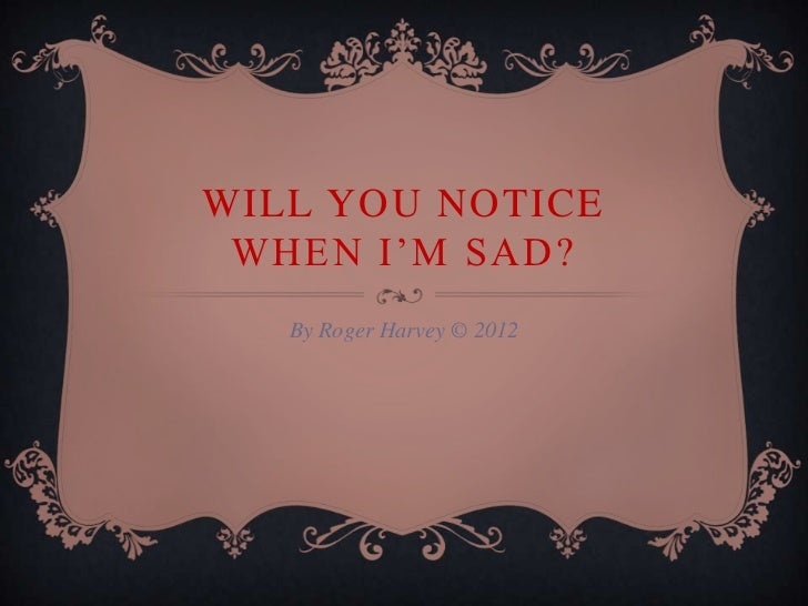 WILL YOU NOTICE WHEN I'M SAD?   By Roger Harvey © 2012