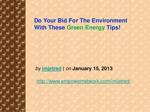 Do Your Bid For The EnvironmentWith These Green Energy Tips!by imjetred | on January 15, 2013http://www.empowernetwork.com...
