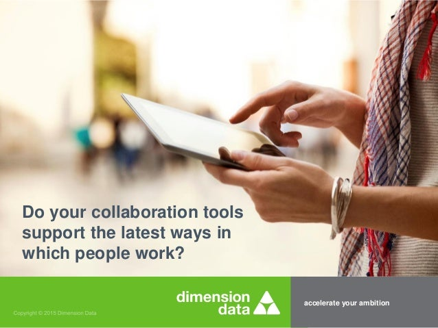 accelerate your ambition Do your collaboration tools support the latest ways in which people work?