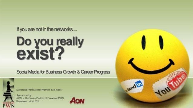 Ifyouarenotinthenetworks.... Do you really exist? SocialMediaforBusinessGrowth&CareerProgress European Professional Women´...