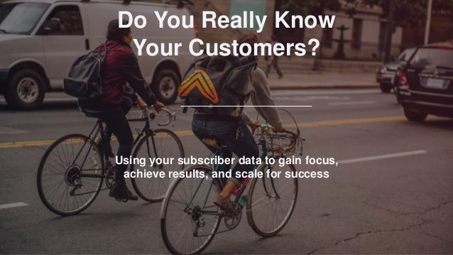 Using your subscriber data to gain focus, achieve results, and scale for success Jason Hubbard | VP Marketing, Cirrus Insi...