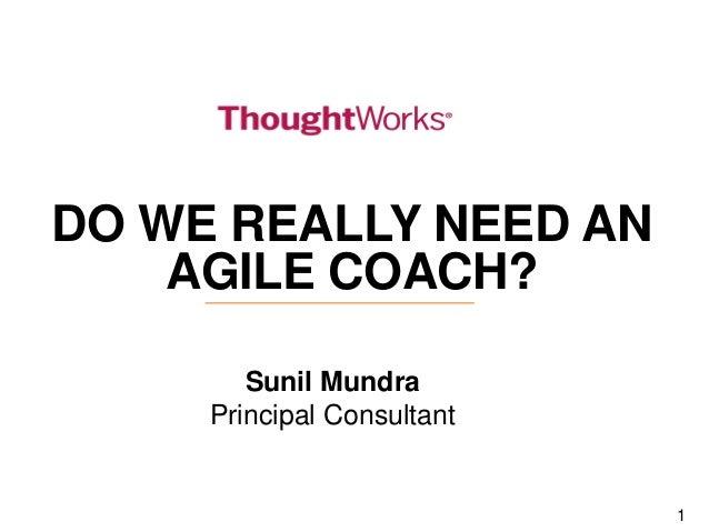 1  DO WE REALLY NEED AN AGILE COACH?  Sunil Mundra  Principal Consultant