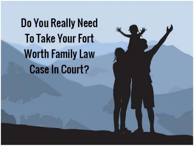 Do You Really Need To Take Your Fort Worth Family Law Case In Court? family law attorney Fort Worth | wwlawman