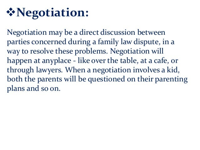 Negotiation: Negotiation may be a direct discussion between parties concerned during a family law dispute, in a way to re...