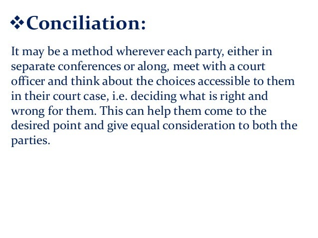 Conciliation: It may be a method wherever each party, either in separate conferences or along, meet with a court officer ...