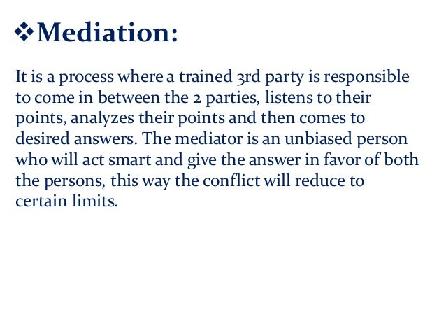 Mediation: It is a process where a trained 3rd party is responsible to come in between the 2 parties, listens to their po...