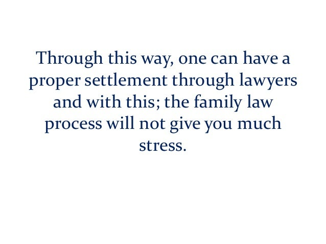 Through this way, one can have a proper settlement through lawyers and with this; the family law process will not give you...