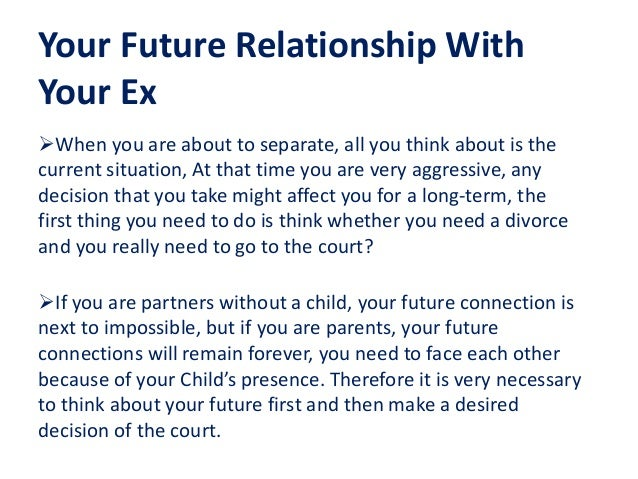 Your Future Relationship With Your Ex When you are about to separate, all you think about is the current situation, At th...