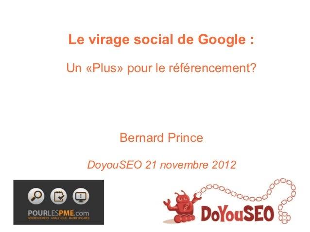 Le virage social de Google :Un «Plus» pour le référencement?         Bernard Prince   DoyouSEO 21 novembre 2012