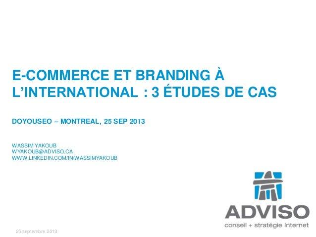 25 septembre 2013 E-COMMERCE ET BRANDING À L'INTERNATIONAL : 3 ÉTUDES DE CAS DOYOUSEO – MONTREAL, 25 SEP 2013 WASSIM YAKOU...