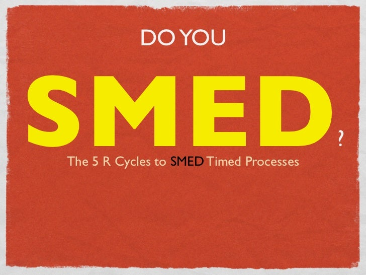 DO YOUSMEDThe 5 R Cycles to SMED Timed Processes                                         ?