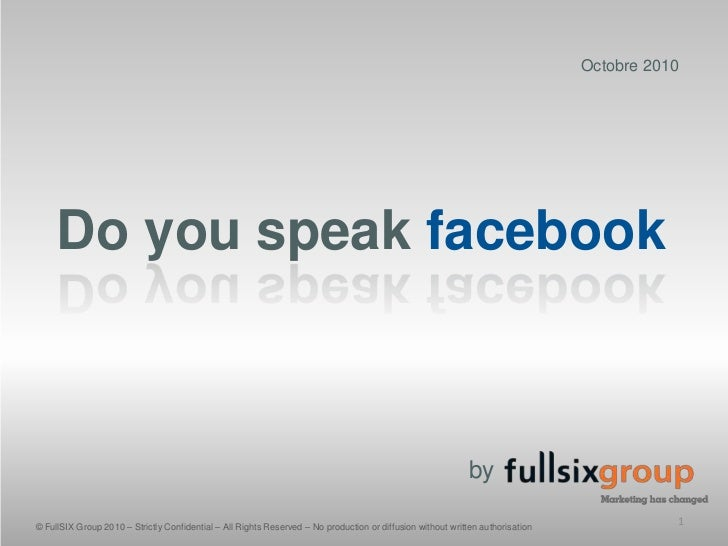 Octobre 2010<br />Do you speak facebook<br />by<br />© FullSIX Group 2010 – Strictly Confidential – All Rights Reserved – ...