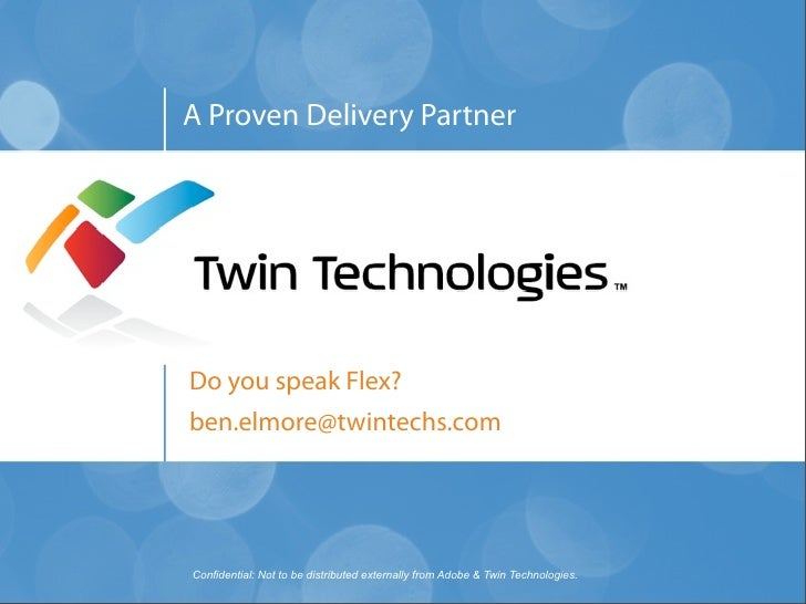 A Proven Delivery Partner     Do you speak Flex? ben.elmore@twintechs.com     Confidential: Not to be distributed external...
