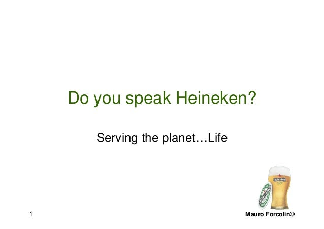 Mauro Forcolin©1 Do you speak Heineken? Serving the planet…Life