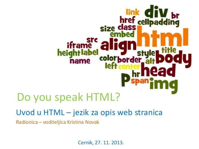 Do you speak HTML? Uvod u HTML – jezik za opis web stranica Radionica – voditeljica Kristina Novak  Cernik, 27. 11. 2013.