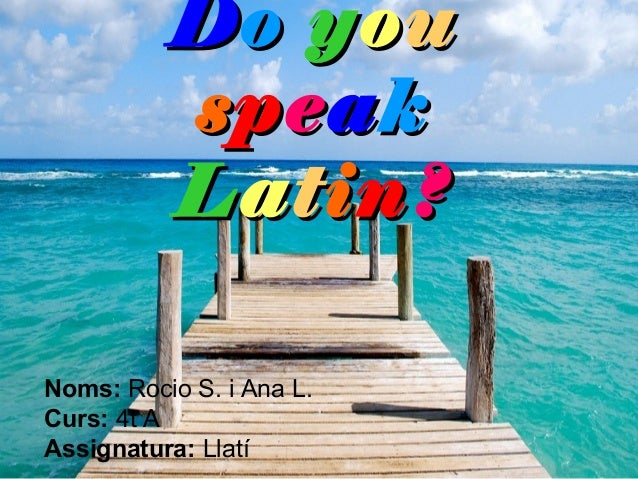 Do you          speak          Latin?Noms: Rocio S. i Ana L.Curs: 4t AAssignatura: Llatí