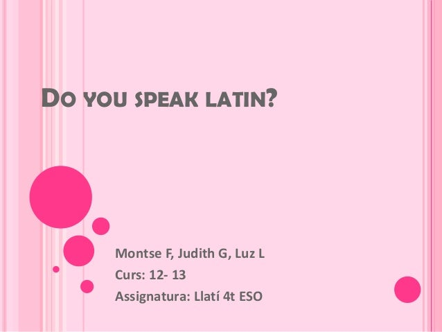 DO YOU SPEAK LATIN?     Montse F, Judith G, Luz L     Curs: 12- 13     Assignatura: Llatí 4t ESO