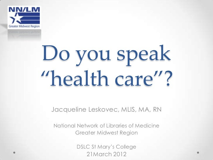 """Do you speak""""health care""""? Jacqueline Leskovec, MLIS, MA, RN National Network of Libraries of Medicine         Greater Mid..."""