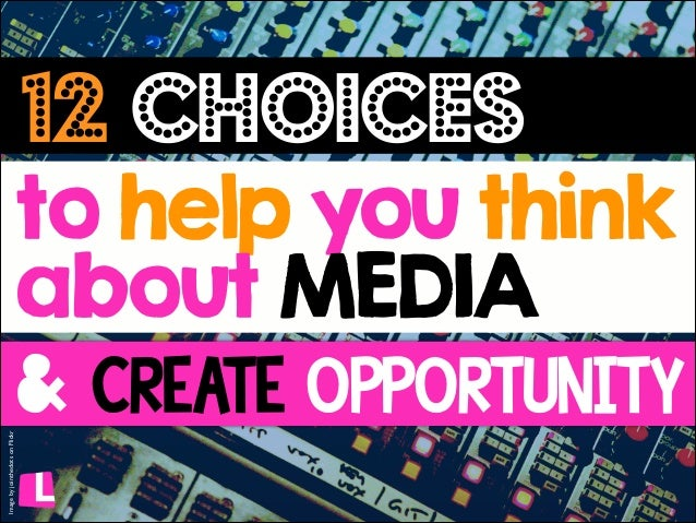 12 choices  Image by jointhedots on Flickr  to help you think about MEDIA & CrEaTE opporTUNITY