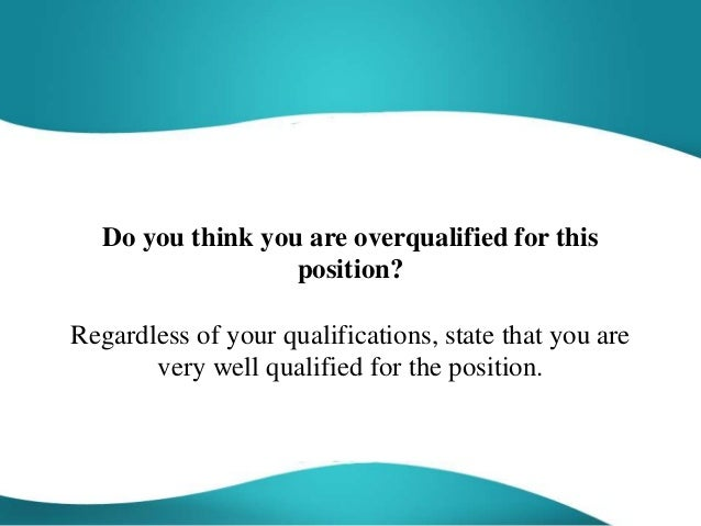 position sample answer do you think you are overqualified for this position regardless of your qualifications - What Are Your Qualifications Sample Answer