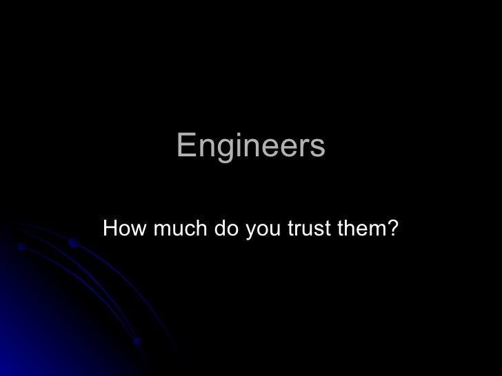 Engineers How much do you trust them?