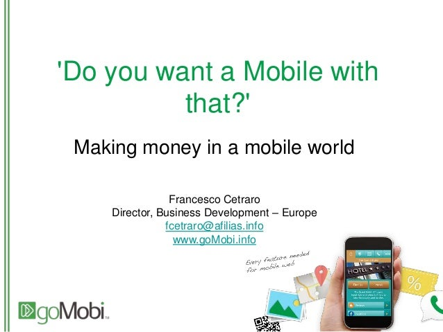 'Do you want a Mobile with that?' Making money in a mobile world Francesco Cetraro Director, Business Development – Europe...