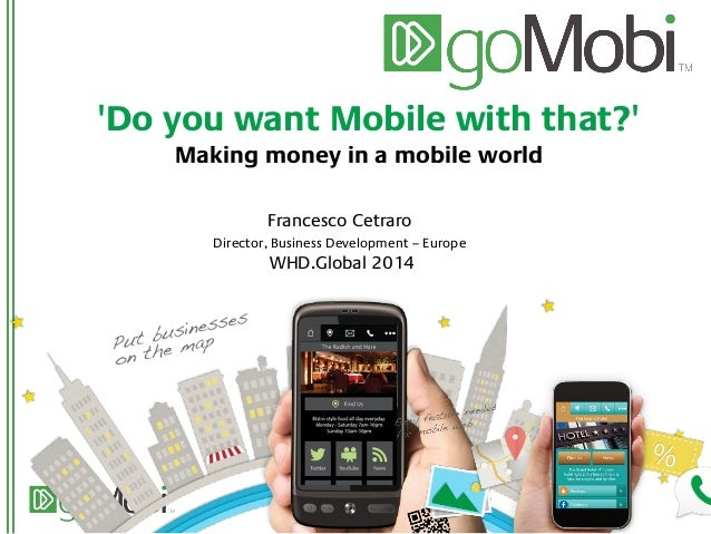 'Do you want Mobile with that?' Making money in a mobile world Francesco Cetraro Director, Business Development – Europe W...