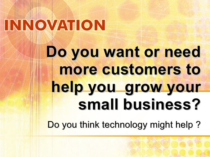 Do you want or need more customers to help you  grow your small business? Do you think technology might help ?
