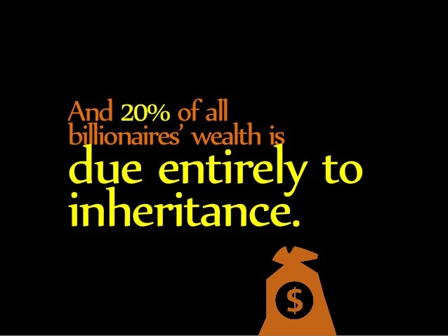 And 20% of all  billionaires' wealth is due entirely to  inheritance.