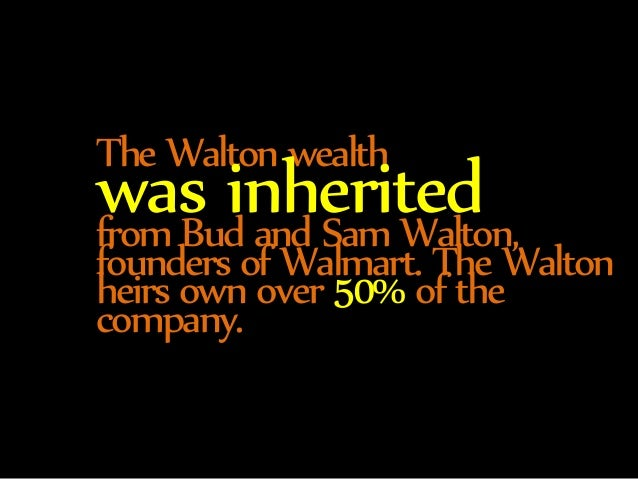 The Walton wealth was inherited from Bud and Sam Walton,  founders of Walmart. The Walton  heirs own over 50% of the  comp...