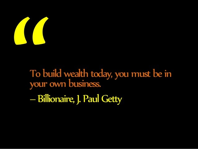 To build wealth today, you must be in  your own business.  – Billionaire, J. Paul Getty