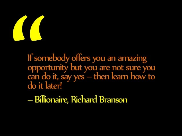If somebody offers you an amazing  opportunity but you are not sure you  can do it, say yes – then learn how to  do it lat...