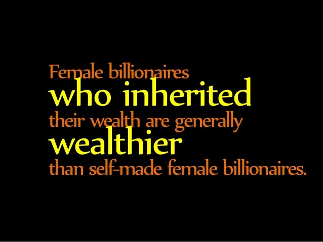 Female billionaires who inherited  their wealth are generally wealthier  than self-made female billionaires.