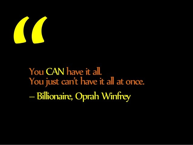 You CAN have it all.  You just can't have it all at once.  – Billionaire, Oprah Winfrey