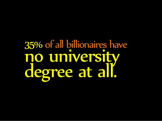 35% of all billionaires have no university  degree at all.