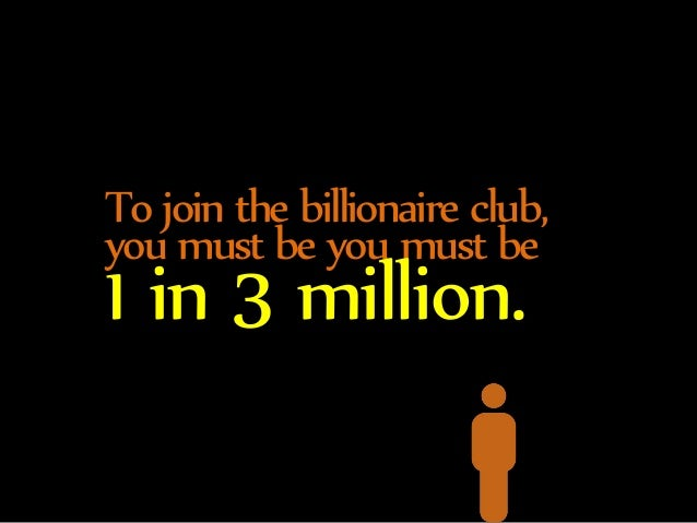 To join the billionaire club,  you must be you must be 1 in 3 million.