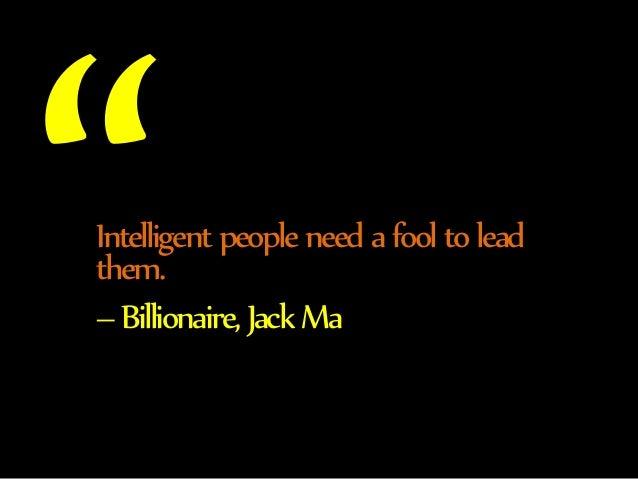 Intelligent people need a fool to lead  them.  – Billionaire, Jack Ma